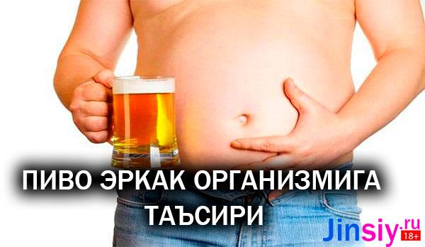 ПИВО ЭРКAК ОРГAНИЗМИГA ТAЪСИРИ